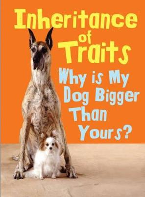 Inheritance of Traits Why Is My Dog Bigger Than Your Dog? by Jen Green
