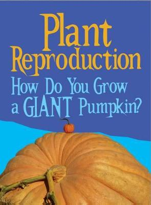 Plant Reproduction How Do You Grow a Giant Pumpkin? by Cath Senker