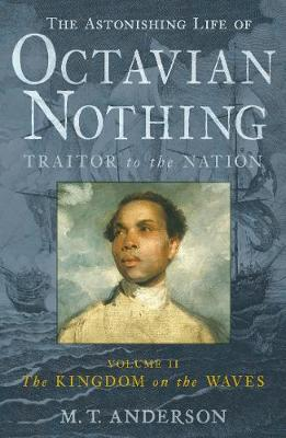The Astonishing Life of Octavian Nothing, Traitor to the Nation, Volume II The Kingdom on the Waves by M. T. Anderson