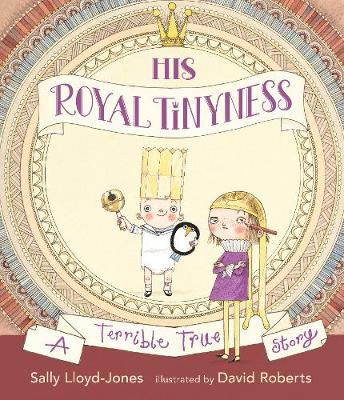 His Royal Tinyness A Terrible True Story by Sally Lloyd-Jones