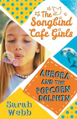 Aurora and the Popcorn Dolphin (The Songbird Cafe Girls 3) by Sarah Webb