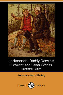 Jackanapes, Daddy Darwin's Dovecot and Other Stories (Illustrated Edition) (Dodo Press) by Juliana Horatia Ewing