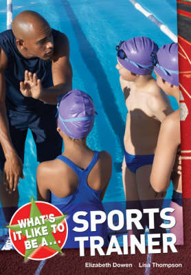 What's it Like to be a Sports Trainer? by Elizabeth Dowen, Elizabeth Pickard, Lisa Thompson