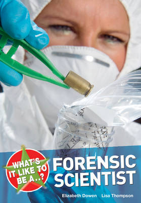 What's it Like to be a Forensic Scientist? by Elizabeth Dowen, Lisa Thompson