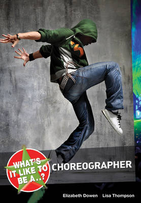 What's it Like to be a...? Choreographer by Elizabeth Dowen, Lisa Thompson