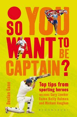 So you want to be captain? Top Tips from Sporting Heroes by Declan Gane