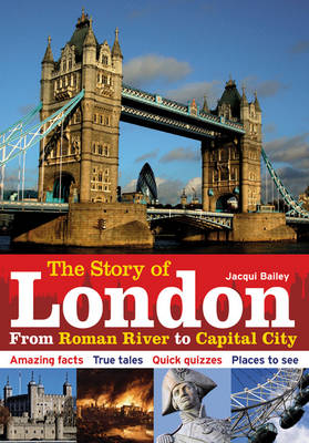 The Story of London From Roman River to Capital City by Jacqui Bailey
