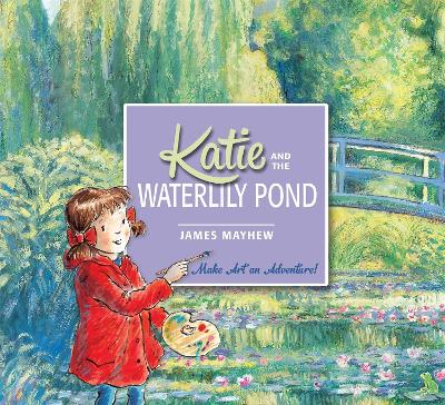 Katie: Katie and the Waterlily Pond A Journey Through Five Magical Monet Masterpieces by James Mayhew