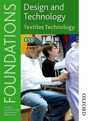 Design and Technology Foundations Textiles Technology Key Stage 3 by Paul Anderson, Geraldine George, Julie Boyd, Debbie Eason