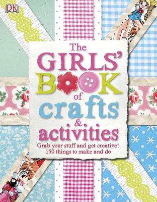 The Girls' Book of Crafts & Activities Grab Your Stuff and Get Creative! 150 Things to Make and Do by DK