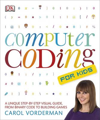 Computer Coding for Kids A Unique Step-by-Step Visual Guide, from Binary Code to Building Games by Carol Vorderman