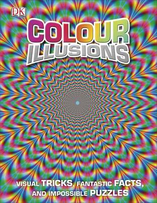 Colour Illusions Visual Tricks, Fantastic Facts, and Impossible Puzzles by DK