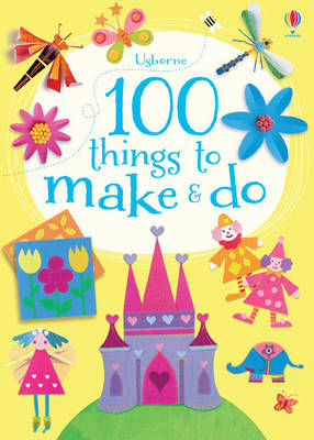 100 Things to Make and Do by Fiona Watt
