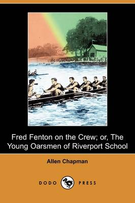 Fred Fenton on the Crew; Or, the Young Oarsmen of Riverport School (Dodo Press) by Allen Chapman