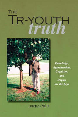 The Tr-youth Truth Knowledge, Apprehension, Cognition and Dogma are the Keys by Mark Kumara, Lorenzo Suter