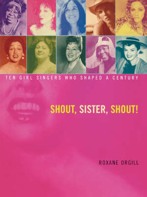 Shout, Sister, Shout! Ten Girl Singers Who Shaped A Century by Roxane Orgill