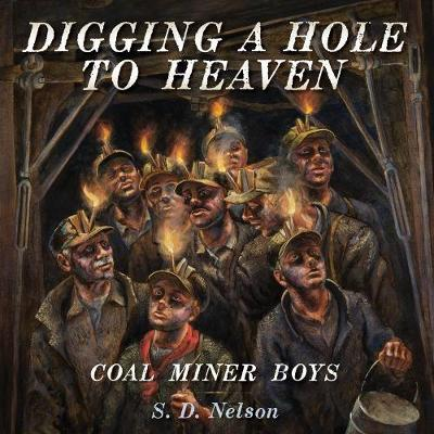 Digging a Hole to Heaven: Coal Miner Boys A Story About the Coal Mine Boys by S. D. Nelson