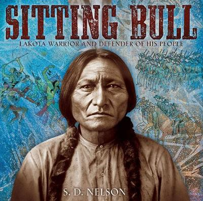 Sitting Bull Lakota Warrior and Defender of His People by S. D. Nelson