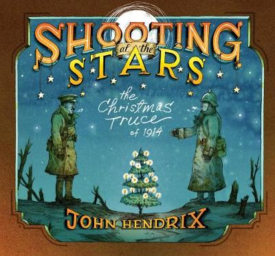 Shooting at the Stars: The Christmas Truce of 1914 The Christmas Truce of 1914 by John Hendrix