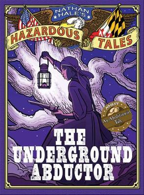Nathan Hale's Hazardous Tales The Underground Abductor (A Civil War Tale) by Nathan Hale