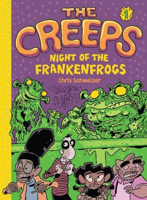 Creeps: Bk 1 Night of the Frankenfrogs Book 1: Night of the Frankenfrogs by Chris Schweizer