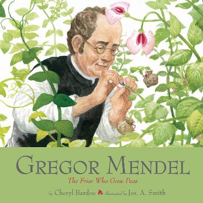 Gregor Mendel The Friar Who Grew Peas by Cheryl Bardoe