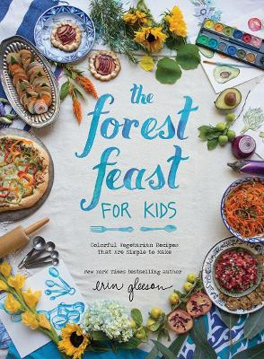 Forest Feast for Kids, The Colorful Vegetarian Recipes That Are Simple to Make by Erin Gleeson
