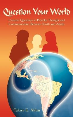 Question Your World Creative Questions to Provoke Thought and Communication Between Youth and Adults by Takiya , K. Akbar