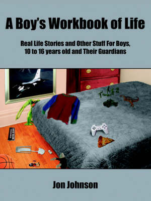 A Boy's Workbook of Life Real Life Stories and Other Stuff For Boys, 10 to 16 Years Old and Their Guardians by Jon Johnson