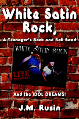 White Satin Rock, A Teenager's Rock and Roll Band by J. M. Rusin