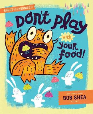 Buddy And The Bunnies In: Dont Play With Your Food! by Bob Shea