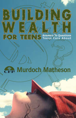 Building Wealth for Teens Answers to Questions Teens Care About by Murdoch, Matheson CFP