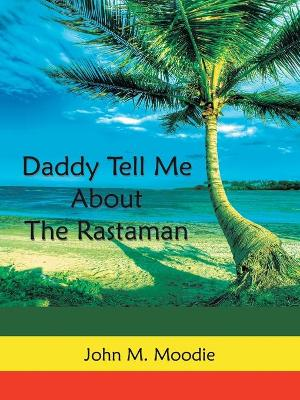 Daddy Tell Me About The Rastaman by John M. Moodie