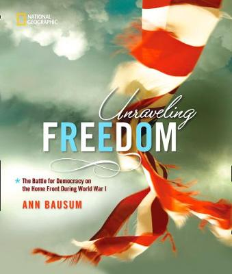 Unraveling Freedom The Battle for Democracy on the Home Front During World War I by Ann Bausum