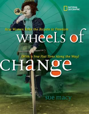 Wheels of Change How Women Rode the Bicycle to Freedom (with a Few Flat Tires Along the Way) by Sue Macy