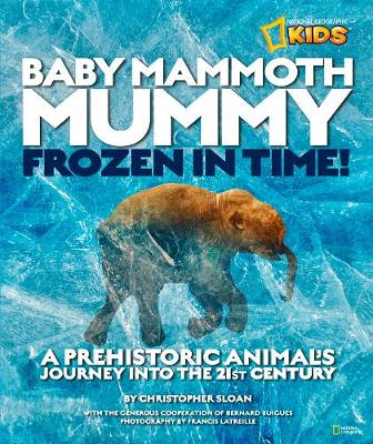 Baby Mammoth Mummy: Frozen in Time A Prehistoric Animal's Journey into the 21st Century by Christopher Sloan
