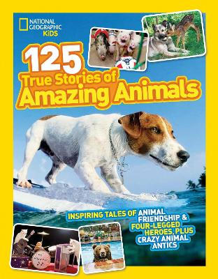 125 True Stories of Amazing Animals Inspiring Tales of Animal Friendship & Four-Legged Heroes, Plus Crazy Animal Antics by National Geographic Kids Magazine