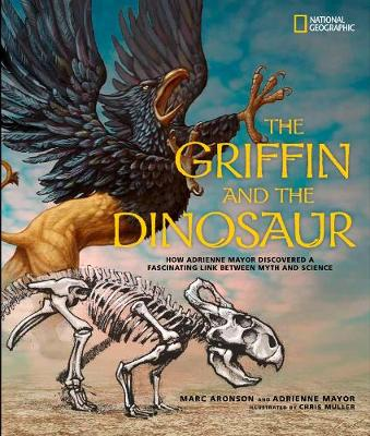The Griffin and the Dinosaur How Adrienne Mayor Discovered a Fascinating Link Between Myth and Science by Marc Aronson, Adrienne Mayor
