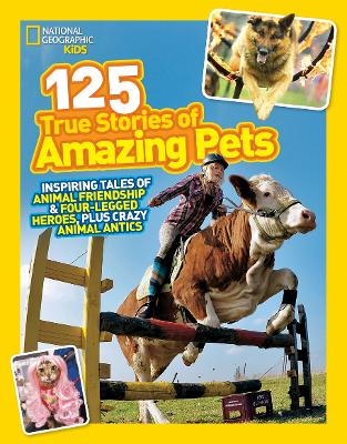 125 True Stories of Amazing Pets Inspiring Tales of Animal Friendship and Four-Legged Heroes, Plus Crazy Animal Antics by National Geographic Kids