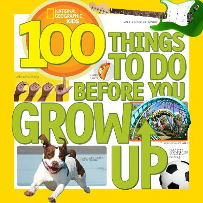 100 Things to Do Before You Grow Up by National Geographic Kids