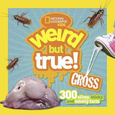 Weird But True! Gross 300 Slimy, Sticky, and Smelly Facts by National Geographic Kids