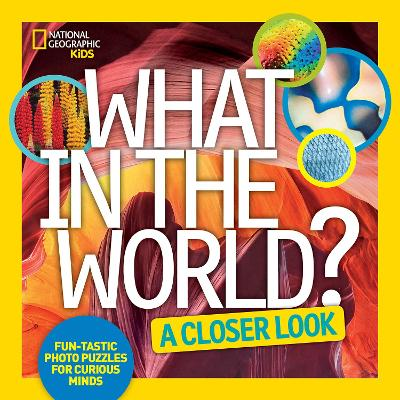 What in the World? A Closer Look Fun-Tastic Photo Puzzles for Curious Minds by National Geographic Kids