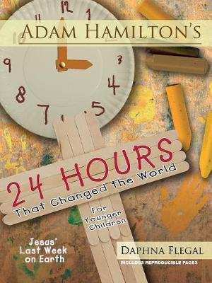Adam Hamilton's 24 Hours That Changed the World for Children Aged 4-8 Jesus' Last Week on Earth by Adam Hamilton, Daphna Flegal
