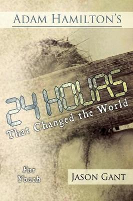 Adam Hamilton's 24 Hours That Changed the World for Children for Youth Jesus' Last Week on Earth by Adam Hamilton, Jason Gant