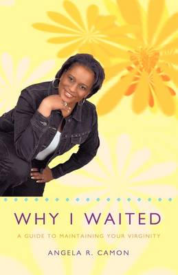 Why I Waited A Guide to Maintaining Your Virginity by Angela R. Camon