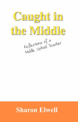 Caught in the Middle Reflections of a Middle School Teacher by Sharon Elwell