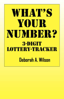 What's Your Number? 3 Digit Lottery Tracker by Deborah A Wilson