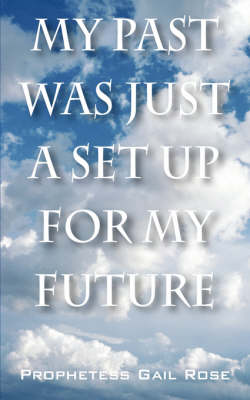 My Past Was Just a Set Up for My Future by Prophetess Gail Rose