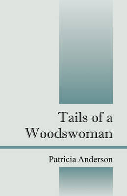 Tails of a Woodswoman by Postdoctoral Fellow Department of History Patricia (Simon Fraser University, Vancouver) Anderson