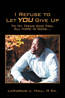 I Refuse to Let You Give Up To My Teens Who Feel All Hope Is Gone... by Lamarcus J Hall M Ed